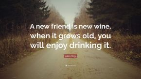 2721725-Alan-Kay-Quote-A-new-friend-is-new-wine-when-it-grows-old-you-will